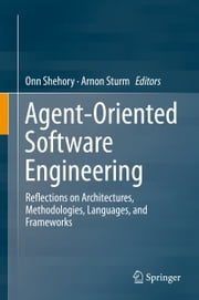 Agent-Oriented Software Engineering - Reflections on Architectures, Methodologies, Languages, and Frameworks ebook by Onn Shehory,Arnon Sturm