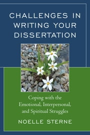 Challenges in Writing Your Dissertation - Coping with the Emotional, Interpersonal, and Spiritual Struggles ebook by Noelle Sterne
