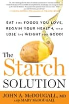 The Starch Solution - Eat the Foods You Love, Regain Your Health, and Lose the Weight for Good! ebook by John McDougall, Mary McDougall