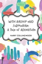 With Airship and Submarine: A Tale of Adventure ebook by Harry Collingwood