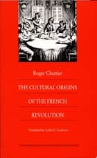 The Cultural Origins of the French Revolution ebook by Roger Chartier,Lydia G. Cochrane
