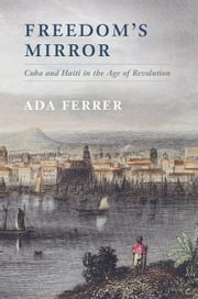 Freedom's Mirror - Cuba and Haiti in the Age of Revolution ebook by Professor Ada Ferrer