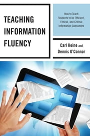 Teaching Information Fluency - How to Teach Students to Be Efficient, Ethical, and Critical Information Consumers ebook by Carl Heine, Dennis O'Connor