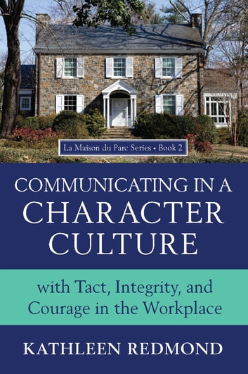 Communicating in a Character Culture - With Tact, Integrity, And Courage in the Workplace ebook by Kathleen Redmond