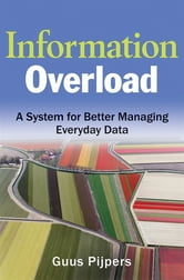 Information Overload - A System for Better Managing Everyday Data ebook by Guus Pijpers