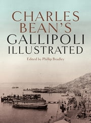 Charles Bean's Gallipoli - Illustrated ebook by edited by Phillip Bradley
