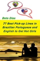 77 Best Pick up Lines in Brazilian Portuguese and English to Get Hot Girls ebook by Beto Dias