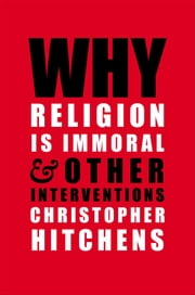 Why Religion is Immoral - And Other Interventions ebook by Christopher Hitchens