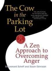 The Cow in the Parking Lot: A Zen Approach to Overcoming Anger - A Zen Approach to Overcoming Anger ebook by Susan Edmiston,Leonard Scheff