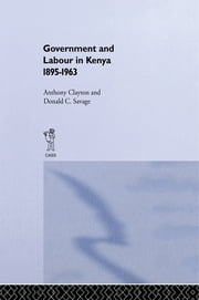 Government and Labour in Kenya 1895-1963 ebook by Anthony Clayton,Donald Cockfield Savage
