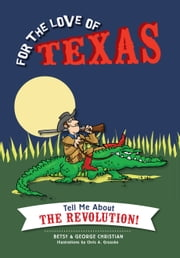 For the Love of Texas - Tell Me about the Revolution! ebook by Betsy Christian,George Christian,Chris A. Gruszka,Henry Williams (H.W.) Brands