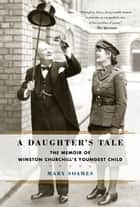 A Daughter's Tale - The Memoir of Winston Churchill's Youngest Child ebook by Mary Soames