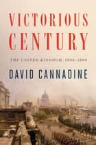 Victorious Century - The United Kingdom, 1800-1906 ebook by David Cannadine