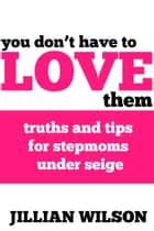 You Don't Have to Love Them: Truths and Tips for Stepmoms Under Siege ebook by Jillian Wilson