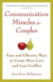Communication Miracles for Couples - Easy and Effective Tools to Create More Love and Less Conflict ebook by Jonathan Robinson