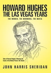 Howard Hughes: The Las Vegas Years - The Women, the Mormons, the Mafia ebook by John Harris Sheridan
