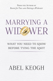 Marrying a Widower - What You Need to Know Before You Tie the Knot ebook by Abel Keogh