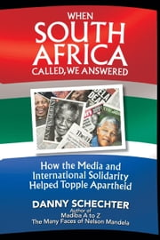 When South Africa Called, We Answered - How the Media and International Solidarity Helped Topple Apartheid ebook by Danny Schechter