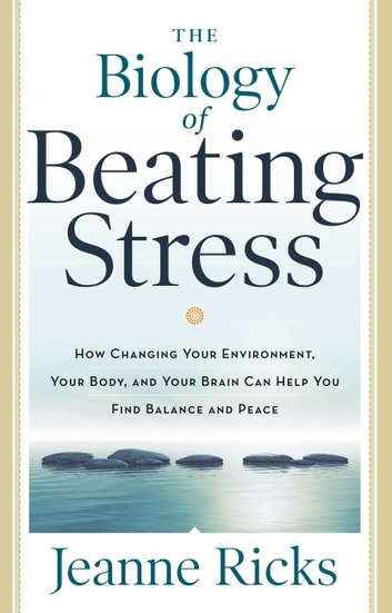 The Biology of Beating Stress - How Changing Your Environment, Your Body, and Your Brain Can Help You Find Balance and Peace ebook by Jeanne Ricks