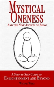 Mystical Oneness and the Nine Aspects of Being - A step-by-step guide to enlightenment and beyond  eBook von Wayne Wirs