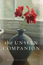 The Unseen Companion - God With the Single Mother ebook by Michelle Lynn Senters