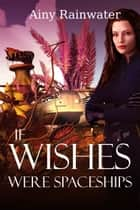 If Wishes Were Spaceships ebook by Ainy Rainwater