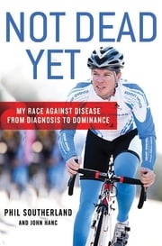 Not Dead Yet - My Race Against Disease: From Diagnosis to Dominance ebook by Kobo.Web.Store.Products.Fields.ContributorFieldViewModel