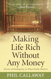Making Life Rich Without Any Money: Stories of Finding Joy in What Really Matters ebook by Callaway, Phil