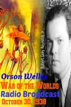 Orson Welles War of the Worlds Radio Broadcast October 30, 1938 ebook by Robert Grey Reynolds Jr