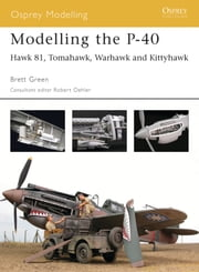 Modelling the P-40 - Hawk 81, Tomahawk, Warhawk and Kittyhawk ebook by Brett Green