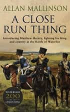 A Close Run Thing - (Matthew Hervey Book 1) ebook by Allan Mallinson