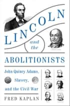 Lincoln and the Abolitionists - John Quincy Adams, Slavery, and the Civil War ebook by Fred Kaplan