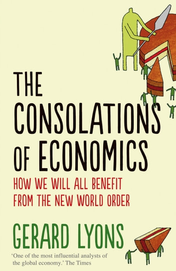 The Consolations of Economics - How We Will All Benefit from the New World Order ebook by Gerard Lyons