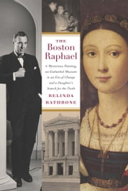 The Boston Raphael - A Mysterious Painting, an Embattled Museum in an Era of Change & A Daughter's Search for the Truth ebook by Belinda Rathbone