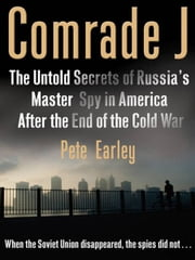 Comrade J - The Untold Secrets of Russia's Master Spy in America After the End of the Cold W ar ebook by Pete Earley