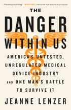 The Danger Within Us - America's Untested, Unregulated Medical Device Industry and One Man's Battle to Survive It ebook by