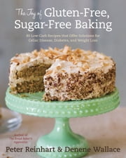The Joy of Gluten-Free, Sugar-Free Baking - 80 Low-Carb Recipes that Offer Solutions for Celiac Disease, Diabetes, and Weight Loss ebook by Peter Reinhart, Denene Wallace