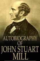 Autobiography of John Stuart Mill ebook by John Stuart Mill