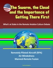 The Swarm, the Cloud, and the Importance of Getting There First: What's at Stake in the Remote Aviation Culture Debate, Remotely Piloted Aircraft (RPA), Air-Mindedness, Manned-Remote Fusion ebook by Progressive Management
