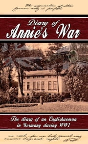 Diary of Annie's War - The Diary of an Englishwoman in Germany During WW1 ebook by Annie Droege