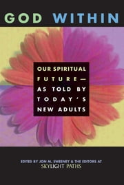 God Within - Our Spiritual Future—As Told by Today's New Adults ebook by Editors at SkyLight Paths Publishing,Jon M. Sweeney