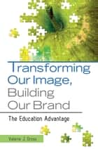 Transforming Our Image, Building Our Brand: The Education Advantage ebook by Valerie  J. Gross