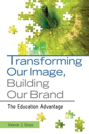 Transforming Our Image, Building Our Brand: The Education Advantage - The Education Advantage ebook by Valerie  J. Gross