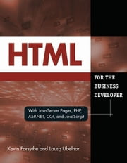 HTML for the Business Developer: with JavaServer Pages, PHP, ASP.NET, CGI, and JavaScript ebook by Forsythe, Kevin
