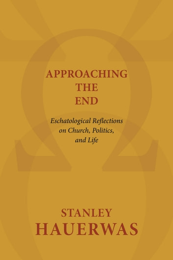 Approaching the End - Eschatological Reflections on Church, Politics, and Life ebook by Stanley Hauerwas
