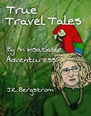 True Travel Tales by an Insatiable Adventuress ebook by J.R. Bergstrom