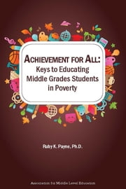 Achievement for All: Keys to Educating Middle Grades Students in Poverty ebook by Ruby K. Payne