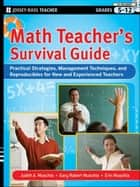 Math Teacher's Survival Guide: Practical Strategies, Management Techniques, and Reproducibles for New and Experienced Teachers, Grades 5-12 ebook by Judith A. Muschla, Gary Robert Muschla, Erin Muschla