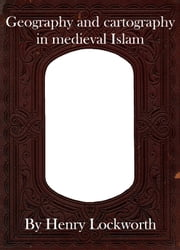 Geography and cartography in medieval Islam ebook by Henry Lockworth,Eliza Chairwood,Bradley Smith