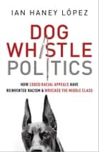 Dog Whistle Politics - Strategic Racism, Fake Populism, and the Dividing of America ebook by Ian Haney López